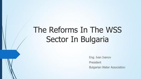 The Reforms In The WSS Sector In Bulgaria Eng. Ivan Ivanov President Bulgarian Water Association.