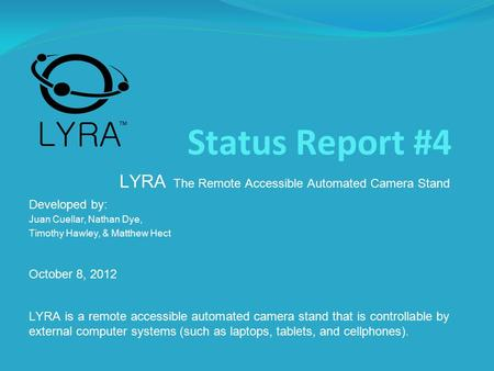 Status Report #4 LYRA The Remote Accessible Automated Camera Stand Developed by: Juan Cuellar, Nathan Dye, Timothy Hawley, & Matthew Hect October 8, 2012.