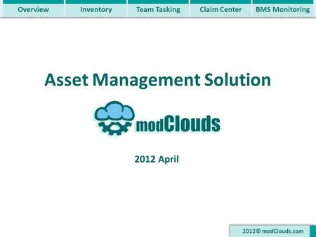 Asset Management Solution 2012 April 2012© modClouds.com OverviewInventoryTeam TaskingClaim CenterBMS Monitoring.