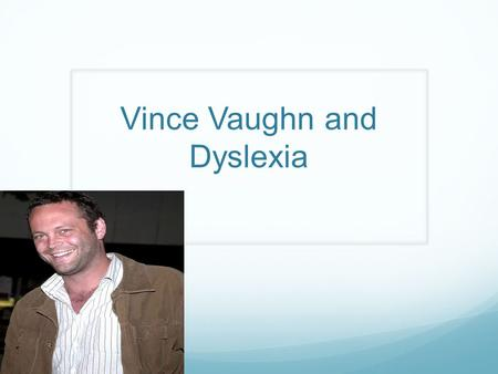 Vince Vaughn and Dyslexia. So what is Dyslexia? It is the difficulty to learn how to read fluently and comprehend what is being said despite normal intelligence.