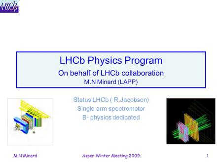 M.N MinardAspen Winter Meeting 20091 LHCb Physics Program On behalf of LHCb collaboration M.N Minard (LAPP) Status LHCb ( R.Jacobson) Single arm spectrometer.