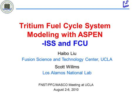Tritium Fuel Cycle System Modeling with ASPEN -ISS and FCU Haibo Liu Fusion Science and Technology Center, UCLA Scott Willms Los Alamos National Lab FNST/PFC/MASCO.