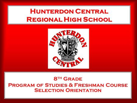 Hunterdon Central Regional High School 8 th Grade Program of Studies & Freshman Course Selection Orientation.