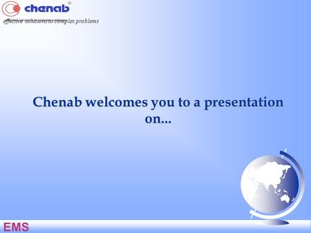 Chenab welcomes you to a presentation on... effective solutions to complex problems EMS.