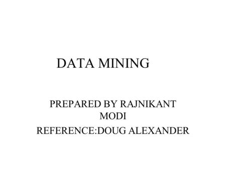 DATA MINING PREPARED BY RAJNIKANT MODI REFERENCE:DOUG ALEXANDER.
