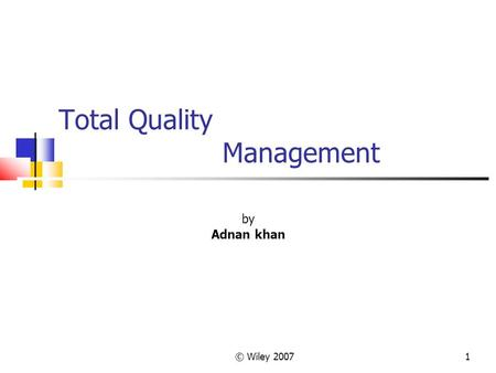 © Wiley 20071 Total Quality Management by Adnan khan.