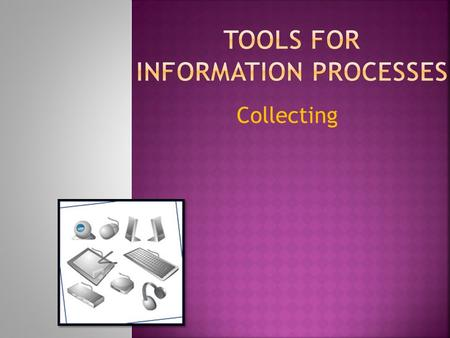Collecting.  What are some Tools for Information Processes?  Collecting is the information process that involves deciding what to collect, locating.