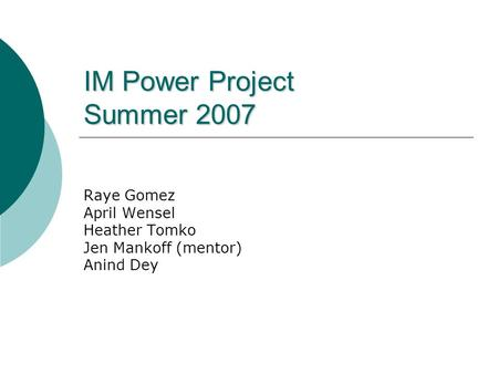 IM Power Project Summer 2007 Raye Gomez April Wensel Heather Tomko Jen Mankoff (mentor) Anind Dey.