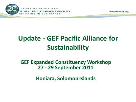 Update - GEF Pacific Alliance for Sustainability GEF Expanded Constituency Workshop 27 - 29 September 2011 Honiara, Solomon Islands.