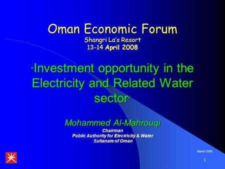 "1 Oman Economic Forum Shangri La's Resort 13-14 April 2008 "" Investment opportunity in the Electricity and Related Water sector "" Mohammed Al-Mahrouqi."