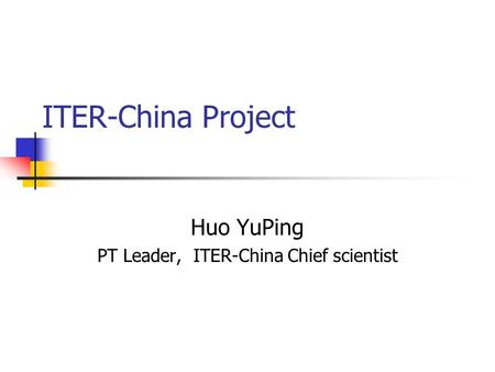 ITER-China Project Huo YuPing PT Leader, ITER-China Chief scientist.