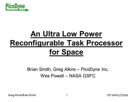 Greg Alkire/Brian Smith 197 MAPLD 20051 An Ultra Low Power Reconfigurable Task Processor for Space Brian Smith, Greg Alkire – PicoDyne Inc. Wes Powell.