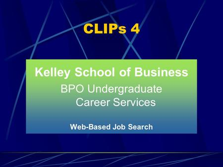 CLIPs 4 Kelley School of Business BPO Undergraduate Career Services Web-Based Job Search.