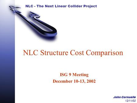 NLC - The Next Linear Collider Project John Cornuelle 12/11/02 NLC Structure Cost Comparison ISG 9 Meeting December 10-13, 2002.