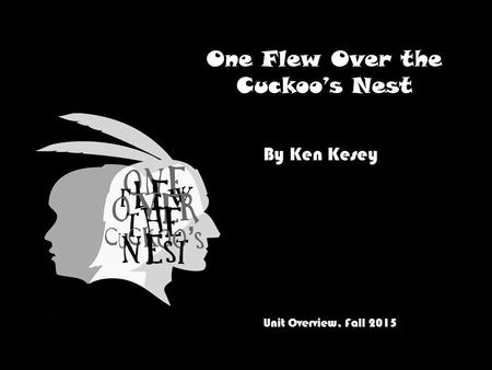 One Flew Over the Cuckoo's Nest By Ken Kesey Unit Overview, Fall 2015.