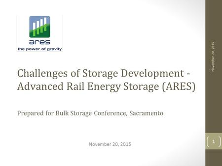 November 20, 2015 Challenges of Storage Development - Advanced Rail Energy Storage (ARES) Prepared for Bulk Storage Conference, Sacramento November 20,