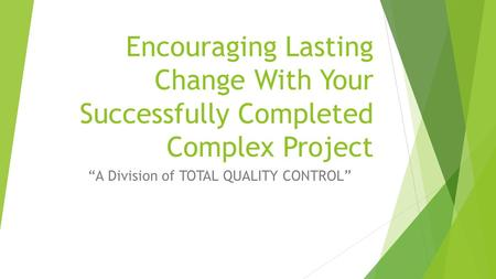 "Encouraging Lasting Change With Your Successfully Completed Complex Project ""A Division of TOTAL QUALITY CONTROL"""