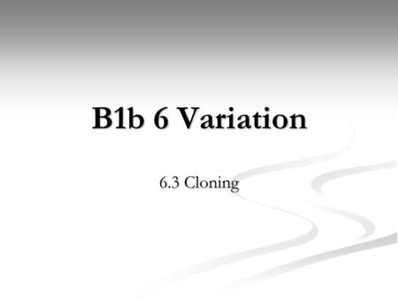 B1b 6 Variation 6.3 Cloning. Learning objectives What is a clone, and why and how are they created? What is a clone, and why and how are they created?