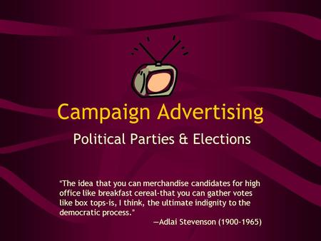 "Campaign Advertising Political Parties & Elections ""The idea that you can merchandise candidates for high office like breakfast cereal-that you can gather."