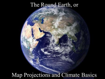 The Round Earth, or Map Projections and Climate Basics.