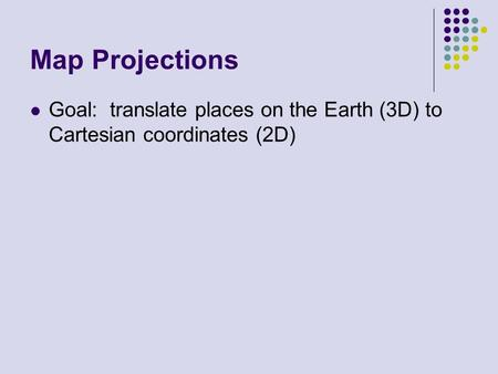 Map Projections Goal: translate places on the Earth (3D) to Cartesian coordinates (2D)