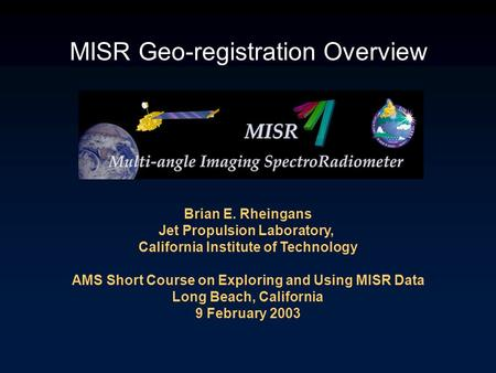 MISR Geo-registration Overview Brian E. Rheingans Jet Propulsion Laboratory, California Institute of Technology AMS Short Course on Exploring and Using.