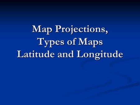 Map Projections, Types of Maps Latitude and Longitude.