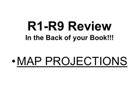 R1-R9 Review In the Back of your Book!!! MAP PROJECTIONS.