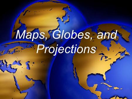 Maps, Globes, and Projections. Globes are the only true models of the earth. Globes are not practical to carry around and consult for everyday use.