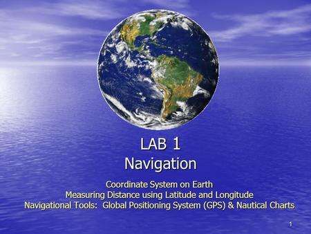 1 LAB 1 Navigation Coordinate System on Earth Measuring Distance using Latitude and Longitude Navigational Tools: Global Positioning System (GPS) & Nautical.