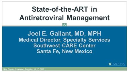 Joel E. Gallant, MD, MPH Medical Director, Specialty Services Southwest CARE Center Santa Fe, New Mexico State-of-the-ART in Antiretroviral Management.