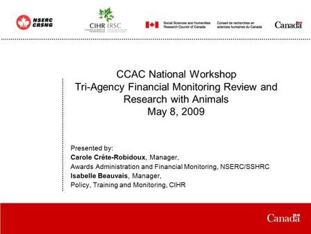 Date CCAC National Workshop Tri-Agency Financial Monitoring Review and Research with Animals May 8, 2009 Presented by: Carole Crête-Robidoux, Manager,