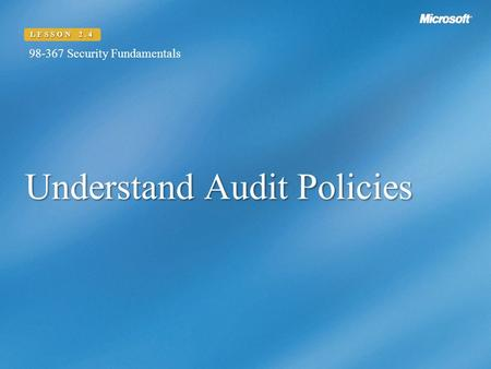 Understand Audit Policies LESSON 2.4 98-367 Security Fundamentals.