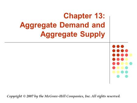 Chapter 13: Aggregate Demand and Aggregate Supply Copyright © 2007 by the McGraw-Hill Companies, Inc. All rights reserved.