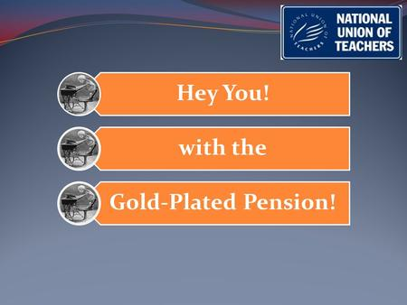 Hey You! with the Gold-Plated Pension!. Who? …..Me?