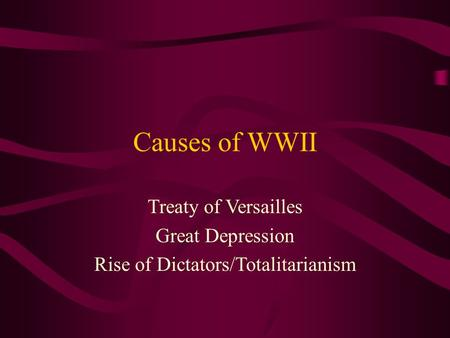 Causes of WWII Treaty of Versailles Great Depression Rise of Dictators/Totalitarianism.