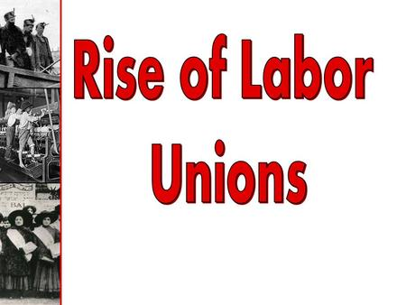 Rise of Labor Unions.