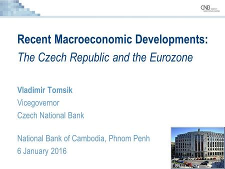 Recent Macroeconomic Developments: The Czech Republic and the Eurozone Vladimir Tomsik Vicegovernor Czech National Bank National Bank of Cambodia, Phnom.