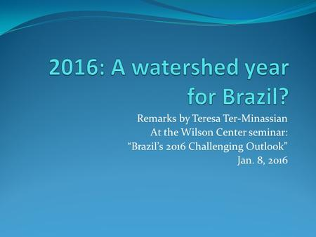 "Remarks by Teresa Ter-Minassian At the Wilson Center seminar: ""Brazil's 2016 Challenging Outlook"" Jan. 8, 2016."