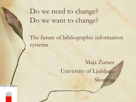 Do we need to change? Do we want to change? The future of bibliographic information systems Maja Žumer University of Ljubljana Slovenia.
