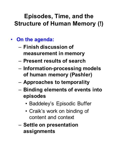 Episodes, Time, and the Structure of Human Memory (!) On the agenda: –Finish discussion of measurement in memory –Present results of search –Information-processing.