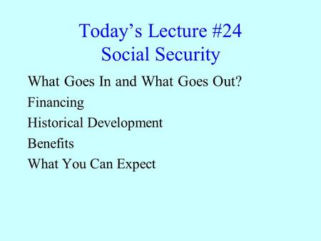 Today's Lecture #24 Social Security What Goes In and What Goes Out? Financing Historical Development Benefits What You Can Expect.