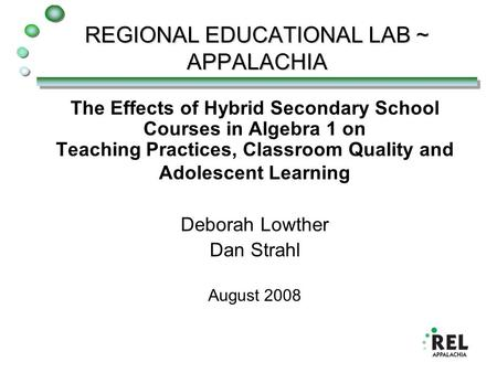 REGIONAL EDUCATIONAL LAB ~ APPALACHIA The Effects of Hybrid Secondary School Courses in Algebra 1 on Teaching Practices, Classroom Quality and Adolescent.