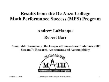 March 7, 2005LaManque-Barr League Presentation1 Results from the De Anza College Math Performance Success (MPS) Program Andrew LaManque Robert Barr Roundtable.