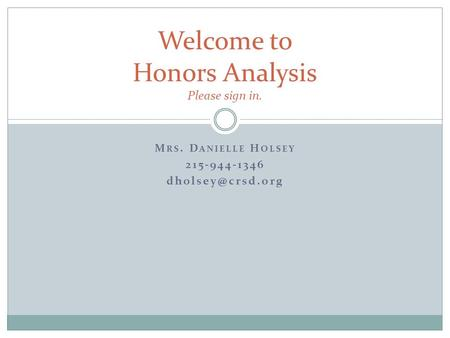 M RS. D ANIELLE H OLSEY 215-944-1346 Welcome to Honors Analysis Please sign in.