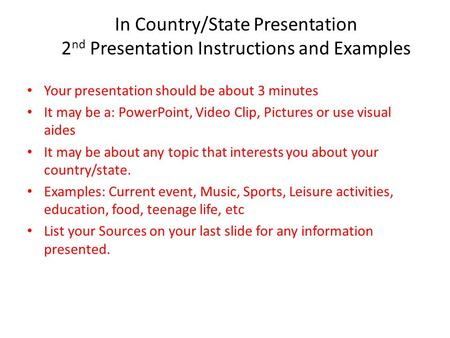 In Country/State Presentation 2 nd Presentation Instructions and Examples Your presentation should be about 3 minutes It may be a: PowerPoint, Video Clip,