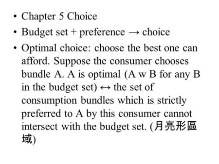 Chapter 5 Choice Budget set + preference → choice Optimal choice: choose the best one can afford. Suppose the consumer chooses bundle A. A is optimal (A.