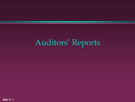 Slide 17- 1 Auditors' Reports. Slide 17- 2 Review of Audit Process 1. Obtain an understanding of internal control sufficient to plan the audit. 2. Determine.