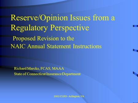 2002 CLRS - Arlington, VA Reserve/Opinion Issues from a Regulatory Perspective Proposed Revision to the NAIC Annual Statement Instructions Richard Marcks,