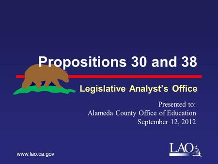 LAO Propositions 30 and 38 Legislative Analyst's Office www.lao.ca.gov Presented to: Alameda County Office of Education September 12, 2012.
